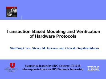 Transaction Based Modeling and Verification of Hardware Protocols Xiaofang Chen, Steven M. German and Ganesh Gopalakrishnan Supported in part by SRC Contract.