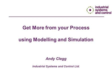 Get More from your Process using Modelling and Simulation Andy Clegg Industrial Systems and Control Ltd.