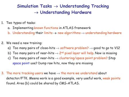 Simulation Tasks  Understanding Tracking  Understanding Hardware 1.Two types of tasks: a.Implementing known functions in ATLAS framework b.Understanding.