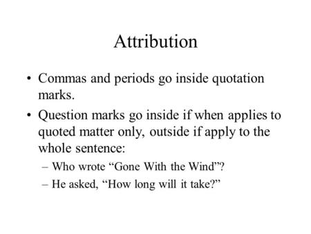 Attribution Commas and periods go inside quotation marks. Question marks go inside if when applies to quoted matter only, outside if apply to the whole.