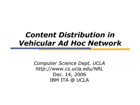 Content Distribution in Vehicular Ad Hoc Network Computer Science Dept, UCLA  Dec. 14, 2006 IBM UCLA.