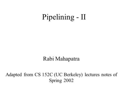 Pipelining - II Rabi Mahapatra Adapted from CS 152C (UC Berkeley) lectures notes of Spring 2002.