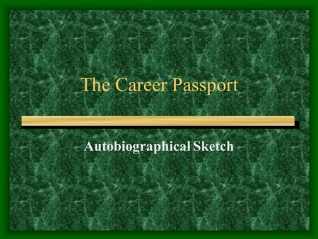 The Career Passport Autobiographical Sketch. The autobiographical sketch tells –Additional information about you –Shows your writing ability.
