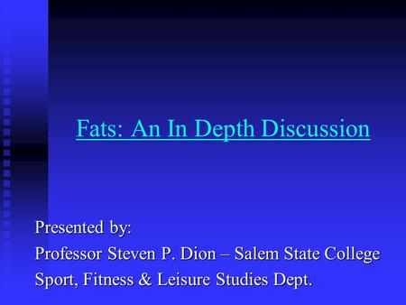 Fats: An In Depth Discussion Presented by: Professor Steven P. Dion – Salem State College Sport, Fitness & Leisure Studies Dept.