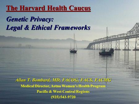 The Harvard Health Caucus Genetic Privacy: Legal & Ethical Frameworks Allan T. Bombard, MD, FACOG, FACS, FACMG Medical Director, Aetna Women's Health Program.