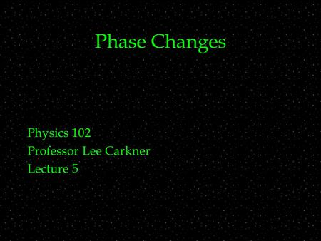 Phase Changes Physics 102 Professor Lee Carkner Lecture 5.