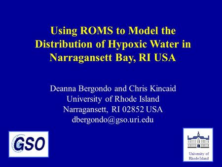 Using ROMS to Model the Distribution of Hypoxic Water in Narragansett Bay, RI USA Deanna Bergondo and Chris Kincaid University of Rhode Island Narragansett,
