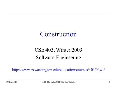 12-February-2003cse403-12-Construction © 2003 University of Washington1 Construction CSE 403, Winter 2003 Software Engineering