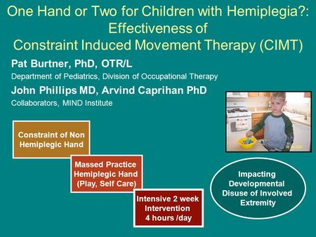 One Hand or Two for Children with Hemiplegia?: Effectiveness of Constraint Induced Movement Therapy (CIMT) Pat Burtner, PhD, OTR/L Department of Pediatrics,