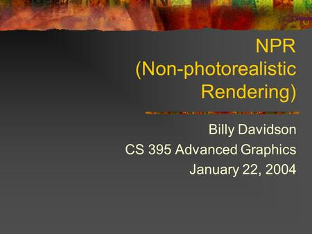 NPR (Non-photorealistic Rendering) Billy Davidson CS 395 Advanced Graphics January 22, 2004.