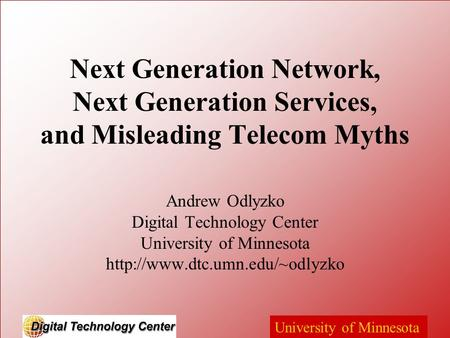 University of Minnesota Next Generation Network, Next Generation Services, and Misleading Telecom Myths Andrew Odlyzko Digital Technology Center University.