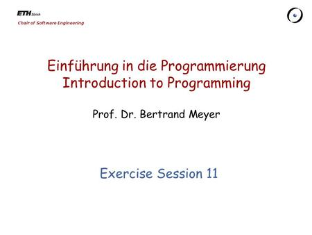 Chair of Software Engineering Einführung in die Programmierung Introduction to Programming Prof. Dr. Bertrand Meyer Exercise Session 11.