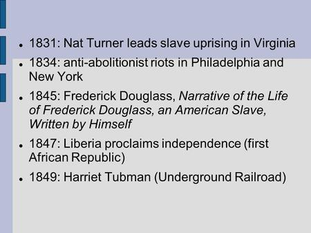 1831: Nat Turner leads slave uprising in Virginia 1834: anti-abolitionist riots in Philadelphia and New York 1845: Frederick Douglass, Narrative of the.