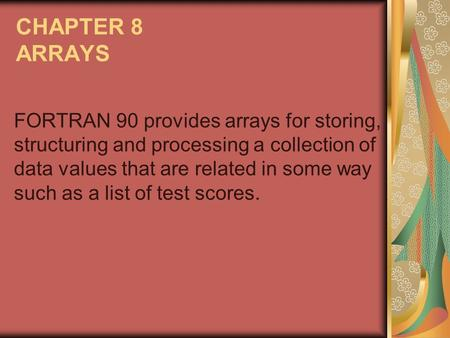 CHAPTER 8 ARRAYS FORTRAN 90 provides arrays for storing, structuring and processing a collection of data values that are related in some way such as a.