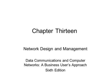 Chapter Thirteen Network Design and Management Data Communications and Computer Networks: A Business User's Approach Sixth Edition.
