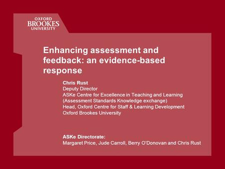 Enhancing assessment and feedback: an evidence-based response Chris Rust Deputy Director ASKe Centre for Excellence in Teaching and Learning (Assessment.