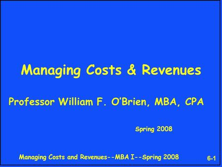Managing Costs and Revenues--MBA I--Spring 2008 6-1 Managing Costs & Revenues Professor William F. O'Brien, MBA, CPA Spring 2008.