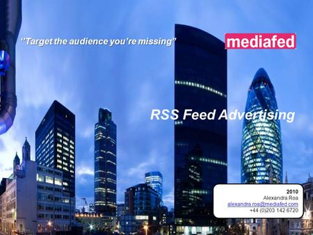 RSS Feed Advertising ''Target the audience you're missing'' 2010 Alexandra Roa +44 (0)203 142 6720.