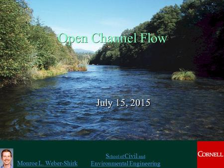 Monroe L. Weber-Shirk S chool of Civil and Environmental Engineering Open Channel Flow July 15, 2015 