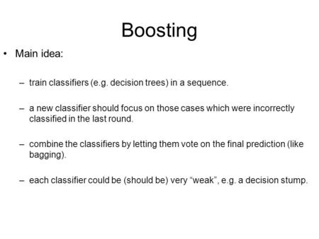 Boosting Main idea: train classifiers (e.g. decision trees) in a sequence. a new classifier should focus on those cases which were incorrectly classified.
