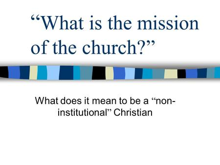 """ What is the mission of the church?"" What does it mean to be a "" non- institutional "" Christian."
