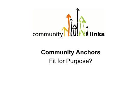 Community Anchors Fit for Purpose?. OUR PURPOSE is to be champions of social change, tackling the causes and consequences of social exclusion by developing.