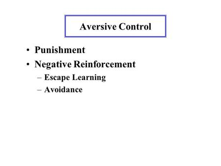 Aversive Control Punishment Negative Reinforcement –Escape Learning –Avoidance.