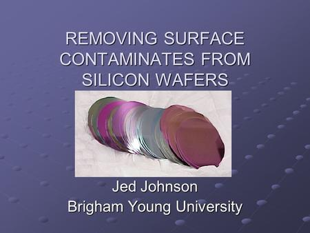 REMOVING SURFACE CONTAMINATES FROM SILICON WAFERS Jed Johnson Brigham Young University.