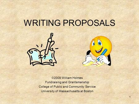 WRITING PROPOSALS ©2009 William Holmes Fundraising and Grantsmanship College of Public and Community Service University of Massachusetts at Boston 1.