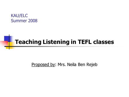 Teaching Listening in TEFL classes Proposed by: Mrs. Neila Ben Rejeb
