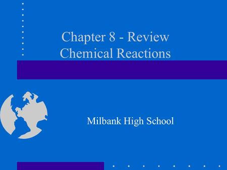 Chapter 8 - Review Chemical Reactions Milbank High School.