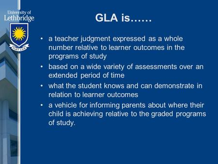 GLA is…… a teacher judgment expressed as a whole number relative to learner outcomes in the programs of study based on a wide variety of assessments over.