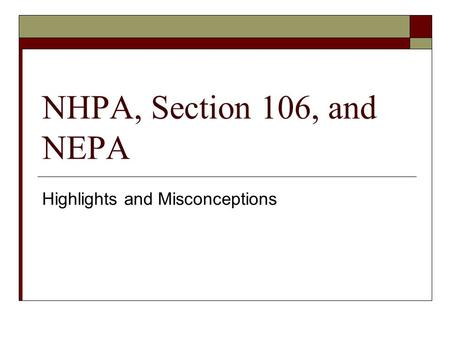 NHPA, Section 106, and NEPA Highlights and Misconceptions.