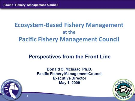 Pacific Fishery Management Council 1 Ecosystem-Based Fishery Management at the Pacific Fishery Management Council Perspectives from the Front Line Donald.