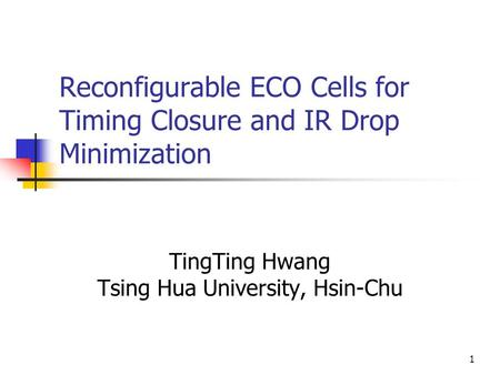 1 Reconfigurable ECO Cells for Timing Closure and IR Drop Minimization TingTing Hwang Tsing Hua University, Hsin-Chu.
