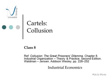 Cartels: Collusion Class 8 Collusion: The Great Prisoners' Dilemma. Ref: Collusion: The Great Prisoners' Dilemma. Chapter 8. Industrial Organization –