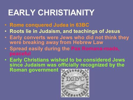EARLY CHRISTIANITY Rome conquered Judea in 63BC Roots lie in Judaism, and teachings of Jesus Early converts were Jews who did not think they were breaking.