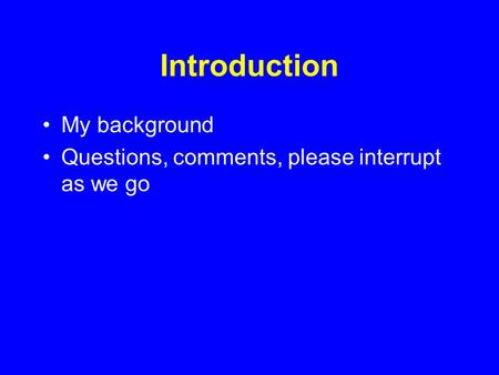 Introduction My background Questions, comments, please interrupt as we go.
