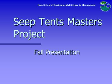 Seep Tents Masters Project Fall Presentation Bren School of Environmental Science & Management.