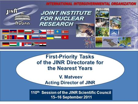 110 th Session of the JINR Scientific Council 15–16 September 2011 First-Priority Tasks of the JINR Directorate for the Nearest Years V. Matveev Acting.