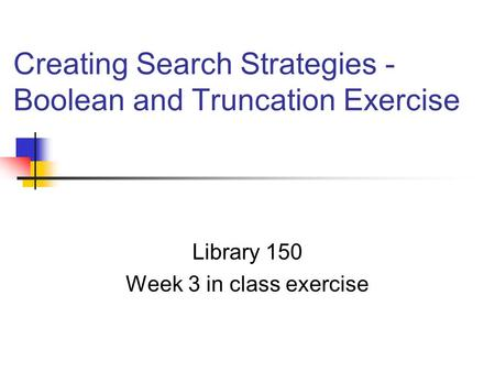 Creating Search Strategies - Boolean and Truncation Exercise Library 150 Week 3 in class exercise.