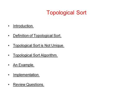 Topological Sort Introduction. Definition of Topological Sort. Topological Sort is Not Unique. Topological Sort Algorithm. An Example. Implementation.