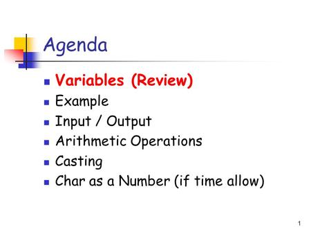 1 Agenda Variables (Review) Example Input / Output Arithmetic Operations Casting Char as a Number (if time allow)