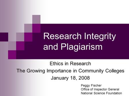 Research Integrity and Plagiarism Ethics in Research The Growing Importance in Community Colleges January 18, 2008 Peggy Fischer Office of Inspector General.