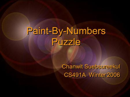 Paint-By-Numbers Puzzle Chanwit Suebsureekul CS491A Winter 2006 Chanwit Suebsureekul CS491A Winter 2006.