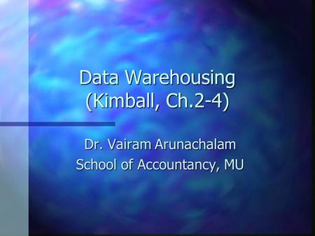 Data Warehousing (Kimball, Ch.2-4) Dr. Vairam Arunachalam School of Accountancy, MU.