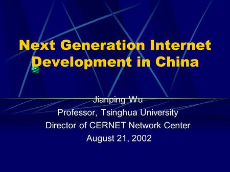 Next Generation Internet Development in China Jianping Wu Professor, Tsinghua University Director of CERNET Network Center August 21, 2002.