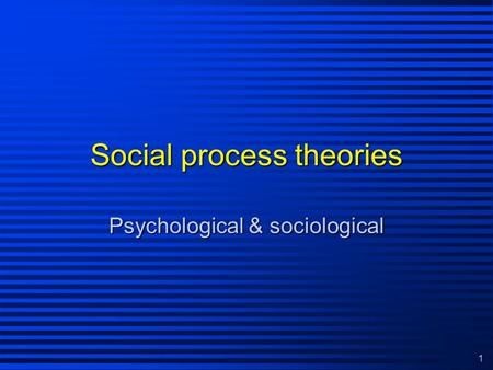 1 Social process theories Psychological & sociological.