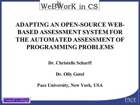 In CS ADAPTING AN OPEN-SOURCE WEB- BASED ASSESSMENT SYSTEM FOR THE AUTOMATED ASSESSMENT OF PROGRAMMING PROBLEMS Dr. Christelle Scharff Dr. Olly Gotel Pace.