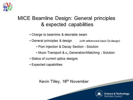 1 MICE Beamline Design: General principles & expected capabilities Kevin Tilley, 16 th November Charge to beamline & desirable beam General principles.